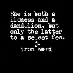 She is both a lioness and a dandelion, but only the latter to a select few. k. iron word