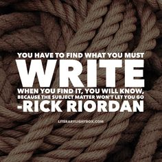 """You have to find what you must write. When you find it, you will know, because the subject matter won't let you go."" - Rick Riordan Literary Lightbox #writing #writerslife #books"