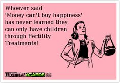Whoever said 'Money can't buy happiness' has never learned they can only have children through Fertility Treatments!