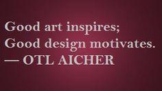 Good art inspires; Good design motivates. -OTL Aicher