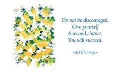 """""""Do not be discouraged. Give yourself a second chance. You will succeed.""""  - Sri Chinmoy"""