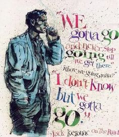 """We gotta go and never stop going till we get there.'   Where we going, man?'   I don't know but we gotta go.""-Jack Kerouac, from ""On The Road"""