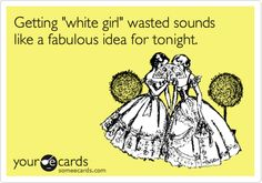 Getting 'white girl' wasted sounds like a fabulous idea for tonight.