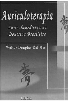 Auriculoterapia Auriculomedicina na Doutrina Brasileira Walter Douglas Dal Mas Especialista em Patogenia Clínica. Pós-grad...