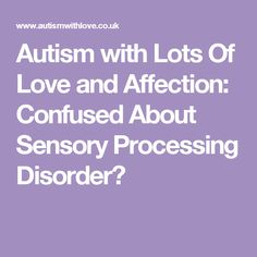 Autism with Lots Of Love and Affection: Confused About Sensory Processing Disorder?