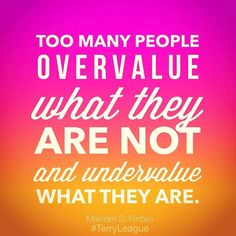 Too many people overvalue what they are not and undervalue what they are. #qotd #quote #terryleague