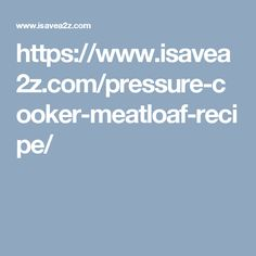 https://www.isavea2z.com/pressure-cooker-meatloaf-recipe/