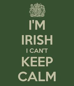 I'm Irish I can't keep calm!