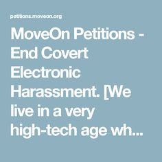 MoveOn Petitions - End Covert Electronic Harassment.  [We live in a very high-tech age where much is possible that wasn't in the past.  There's some very nasty stuff out there that can reek havoc with ordinary people's lives.  Let the large number of victims speak for themselves on this.  No matter what you believe, please sign this petition if you're against torture and for human rights!] #gangstalking #eh #electronicharassment