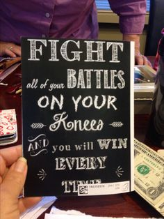 Fight all of your battles on your knees and you will win every time