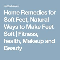 Home Remedies for Soft Feet, Natural Ways to Make Feet Soft  |  Fitness, health, Makeup and Beauty