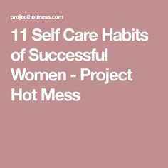 11 Self Care Habits of Successful Women - Project Hot Mess