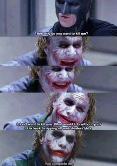 The joker . Batman  -  Kill you? I don't wanna kill you. What would I do without you? Go back to ripping off mob dealers? No. No. No! No you- you complete me.