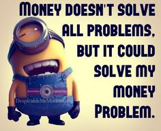 Funny Money Quotes Money Cant Solve All Problems Minion S Funny Minion Funny