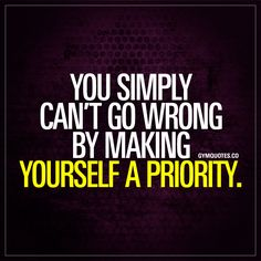 """You simply can't go wrong by making yourself a priority."" - You just can't go wrong by making yourself (your mind and body) a priority! Fit Motivation, Fitness Motivation Quotes, Motivation Inspiration, Quotes To Live By, Me Quotes, Motivational Quotes, Inspirational Quotes, Qoutes, The Words"