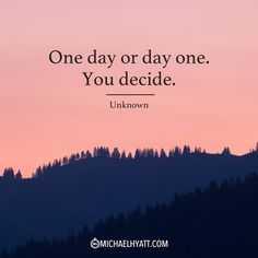 """One day or day one. You decide."" -Unknown"