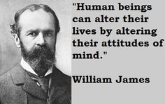 """""""Human beings can alter their lives by altering their attitudes of mind."""" William James"""