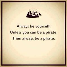 'Always be yourself. Unless you can be a pirate.... -- Avast! Some Piratin' Words Fer International Talk Like A Pirate Day [Sept 19] : heidischulzbooks