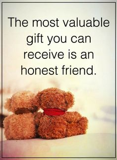 Quotes If you know someone who tells you the truth, corrects you, and never lies you have the most valuable gift.