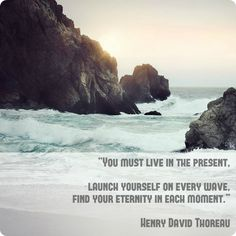 """""""You must live in the present, launch yourself on every wave, find your eternity in each moment."""" -Henry David Thoreau"""