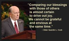 """Comparing our blessings with those of others is almost certain to drive out joy. We cannot be grateful and envious at the same time."" –Elder Quentin L. Cook http://pinterest.com/pin/24066179231992952 from his message http://lds.org/general-conference/1996/10/rejoice Enjoy more from General Conference (of The Church of Jesus Christ of Latter-day Saints http://lds.org) http://facebook.com/pages/General-Conference-of-The-Church-of-Jesus-Christ-of-Latter-day-Saints/223271487682878"