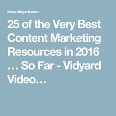 25 of the Very Best Content Marketing Resources in 2016 … So Far - Vidyard Video…