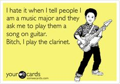 Funny Music Ecard: I hate it when I tell people I am a music major and they ask me to play them a song on guitar. Bitch, I play the clarinet.