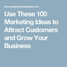 Use These 100 Marketing Ideas to Attract Customers and Grow Your Business