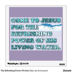 COME TO JESUS FOR THE REFRESHING POWER OF HIS LIVING WATER tells us to come to the one who can quench our thirst, the Water Of Life, Jesus Christ! He is far greater than any natural spring water! He is the source that never runs dry! Order your copy of the wall decal with this beautiful image on it today! $33.55 per wall decal.