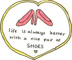 #Life is #Always #Better with a #Nice #Pair of #Shoes #Quote <3