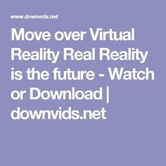 Move over Virtual Reality Real Reality is the future - Watch or Download   downvids.net