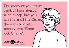 The moment you realize the kids have already fallen asleep, but you can't turn off the Disney channel cause you secretly love 'Good luck Charlie'.