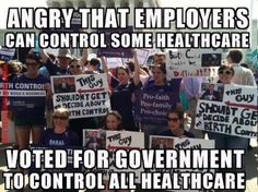 Angry that employers can control some healthcare. Voted for government to control ALL healthcare.