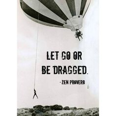 Let go or be Dragged - Zen proverb