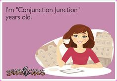 """I'm conjunction junction years old."" If you're of a certain age, you'll get this. Haha!"