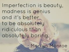 Imperfection is beauty, madness is genius and it's better to be absolutely ridiculous than absolutely boring