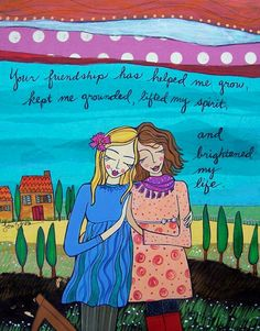Your friendship has helped me grow...