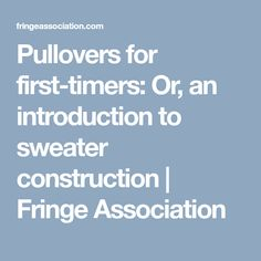 Pullovers for first-timers: Or, an introduction to sweater construction | Fringe Association