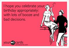 Funny Birthday Ecard: I hope you celebrate your birthday appropriately: with lots of booze and bad decisions.