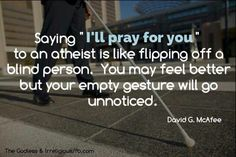 """Atheism, Religion, God is Imaginary, Prayer. Saying """"I'll pray for you"""" to an atheist is like flipping off a blind person. You may feel better but your empty gesture will go unnoticed."""