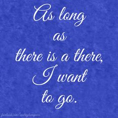 As long as there is a there, I want to go.
