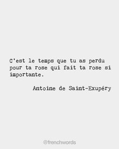 Its the time that youve spent on your rose that makes your rose so important. Antoine de Saint-Exupéry French writer and aviator Romantic French Phrases, French Love Poems, French Quotes, Study Quotes, Valentine's Day Quotes, Bff Quotes, Citations Rose, Petit Prince Quotes, Quotes Francais