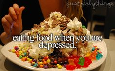 It's not a girly thing I just eat food when I'm depressed