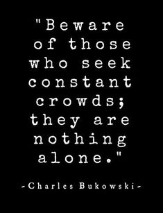 Charles Bukowski. Seems today people are afraid if they spend time on their own. The mistake being alone with loneliness.