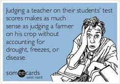 Free and Funny Workplace Ecard: Judging a teacher on their students' test scores makes as much sense as judging a farmer on his crop without accounting for drought, freezes, or disease. Create and send your own custom Workplace ecard. Teaching Humor, Teaching Quotes, Teaching Tools, Teaching Resources, Teaching Ideas, Teacher Memes, My Teacher, Teacher Comics, Teacher Sayings