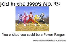 We played Power Rangers all the time. Our street had 3 boys and 2 girls around the same age, plus a few older kids (who were always the baddies), so it worked out perfectly!