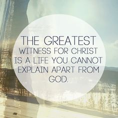 The greatest witness for Christ is a life you cannot explain apart from God.