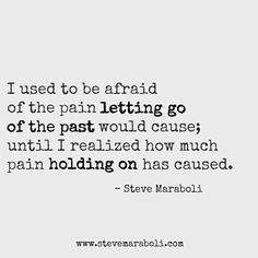 I used to be afraid of the pain letting go of the past would cause; until I realized how much pain holding on has caused. - Steve Maraboli