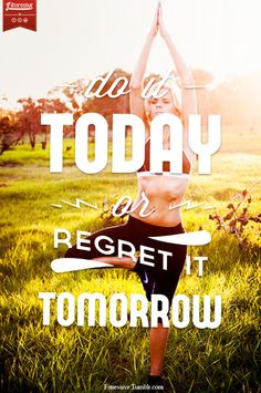 """Do it today or regret it tomorrow."" #motivation"