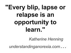 I have learnt more from a relapse or hard time than in the easier times of recovery. www.understandinganorexia.com
